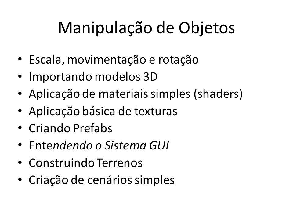 Manipulação de Objetos Escala, movimentação e rotação Importando modelos 3D Aplicação de materiais simples (shaders) Aplicação básica de texturas Criando Prefabs Entendendo o Sistema GUI Construindo Terrenos Criação de cenários simples