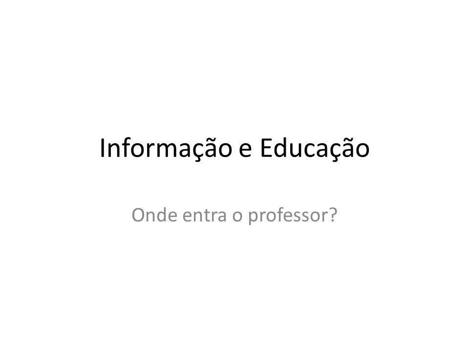 Informação e Educação Onde entra o professor?
