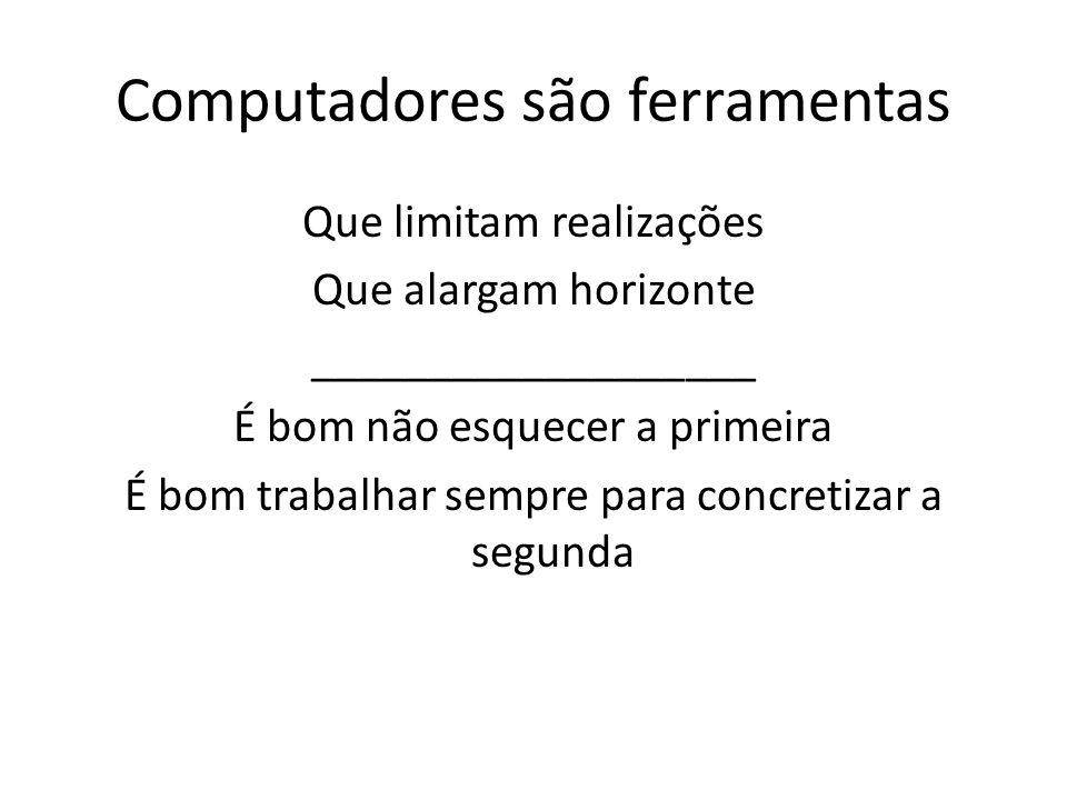 Computadores são ferramentas Que limitam realizações Que alargam horizonte ___________________ É bom não esquecer a primeira É bom trabalhar sempre para concretizar a segunda