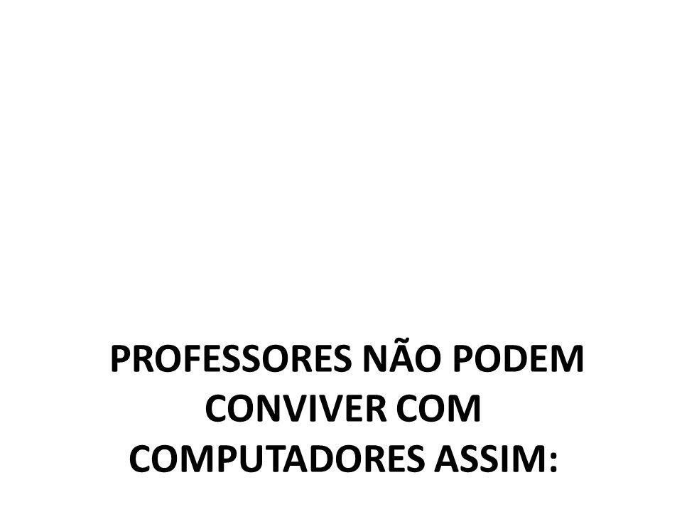 PROFESSORES NÃO PODEM CONVIVER COM COMPUTADORES ASSIM: