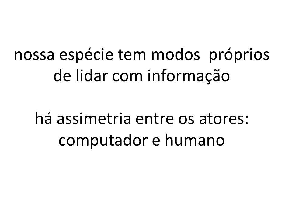 nossa espécie tem modos próprios de lidar com informação há assimetria entre os atores: computador e humano