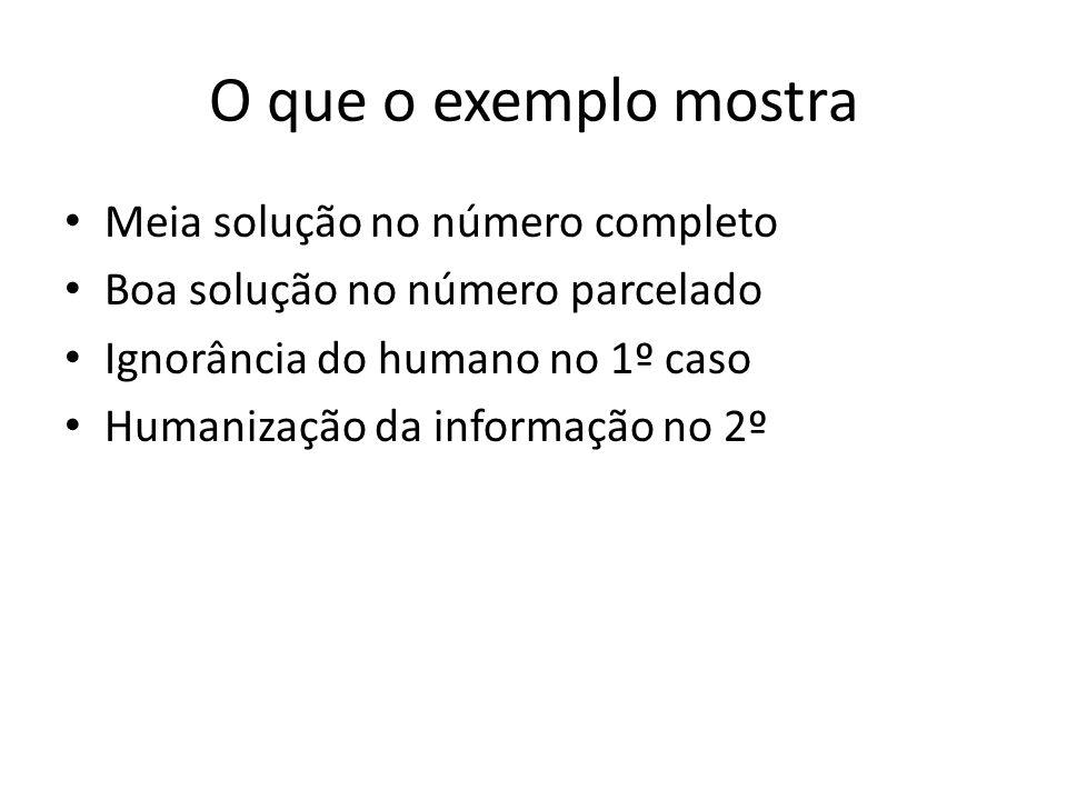 O que o exemplo mostra Meia solução no número completo Boa solução no número parcelado Ignorância do humano no 1º caso Humanização da informação no 2º