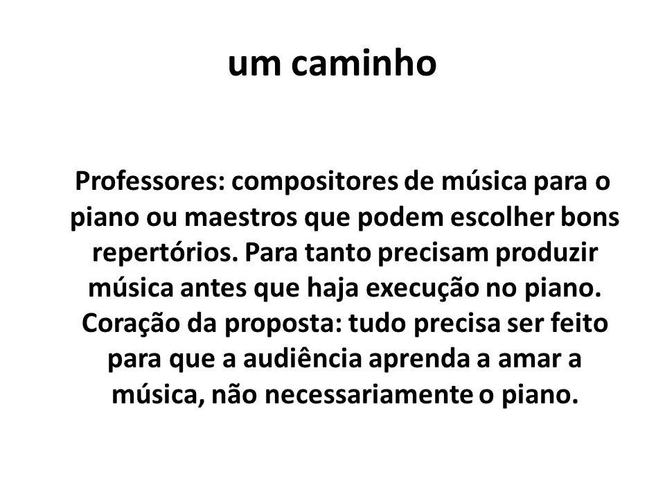 um caminho Professores: compositores de música para o piano ou maestros que podem escolher bons repertórios. Para tanto precisam produzir música antes