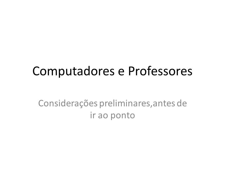 Computadores e Professores Considerações preliminares,antes de ir ao ponto