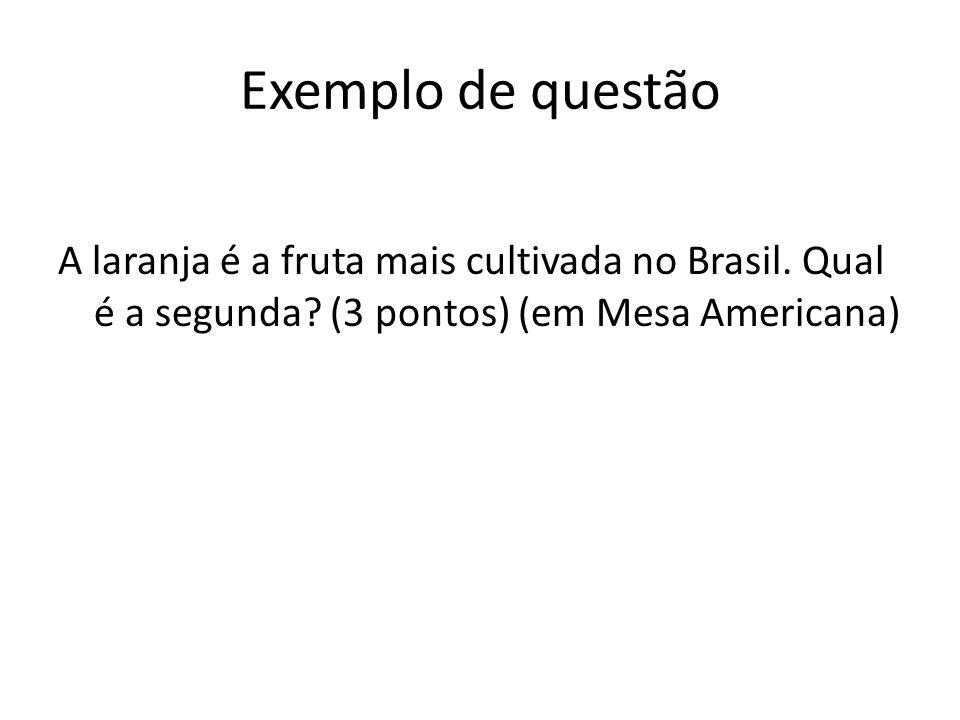 Exemplo de questão A laranja é a fruta mais cultivada no Brasil. Qual é a segunda? (3 pontos) (em Mesa Americana)