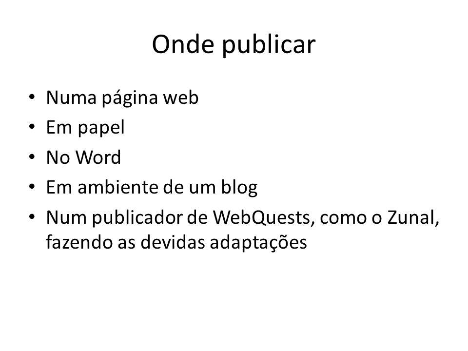 Onde publicar Numa página web Em papel No Word Em ambiente de um blog Num publicador de WebQuests, como o Zunal, fazendo as devidas adaptações