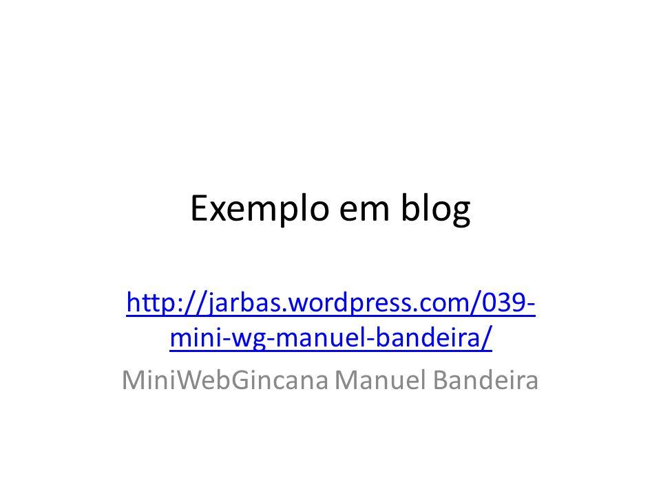 Exemplo em blog http://jarbas.wordpress.com/039- mini-wg-manuel-bandeira/ MiniWebGincana Manuel Bandeira