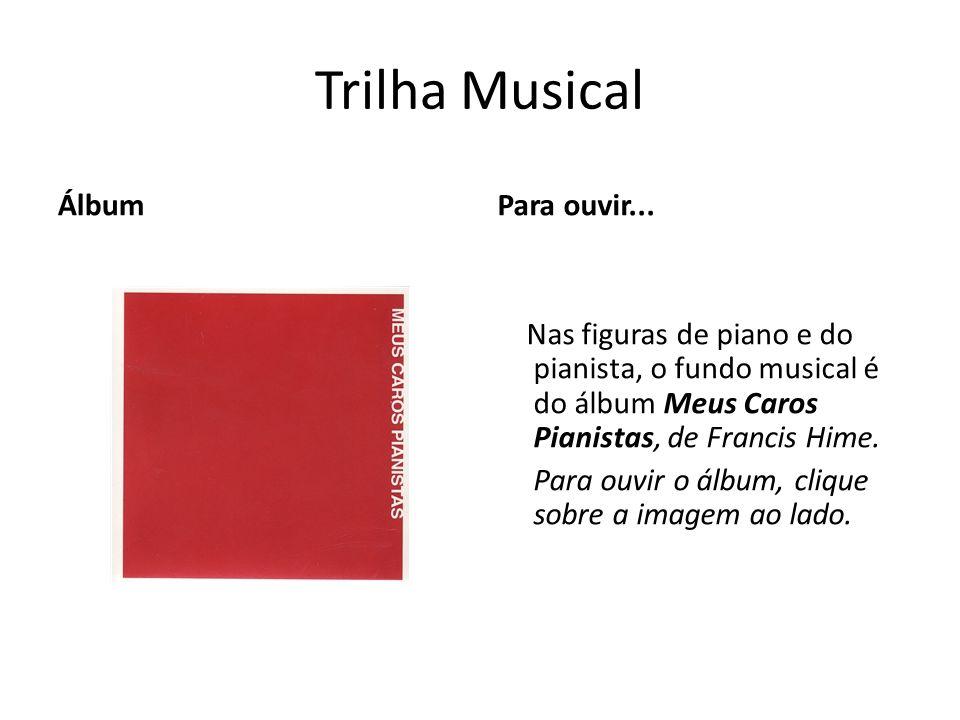 Trilha Musical ÁlbumPara ouvir... Nas figuras de piano e do pianista, o fundo musical é do álbum Meus Caros Pianistas, de Francis Hime. Para ouvir o á