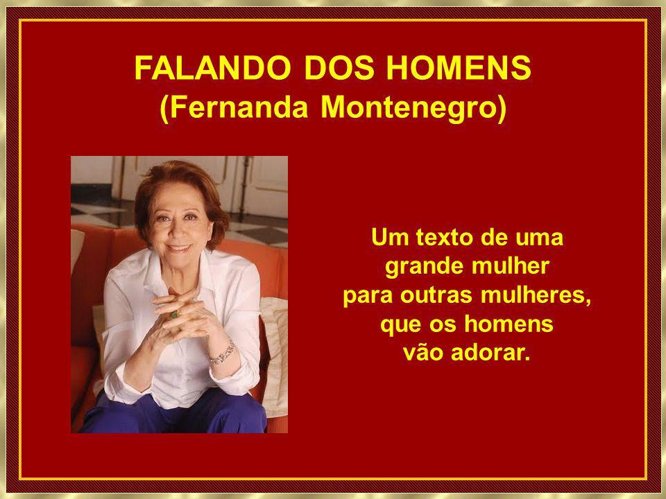 FALANDO DOS HOMENS (Fernanda Montenegro) Um texto de uma grande mulher para outras mulheres, que os homens vão adorar.