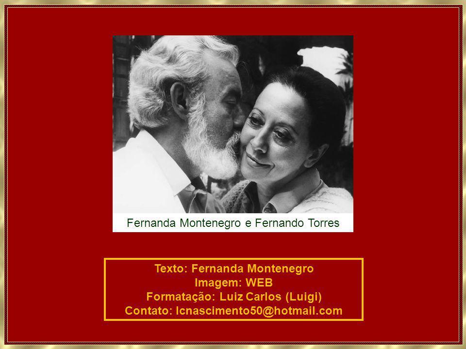 Texto: Fernanda Montenegro Imagem: WEB Formatação: Luiz Carlos (Luigi) Contato: lcnascimento50@hotmail.com Fernanda Montenegro e Fernando Torres
