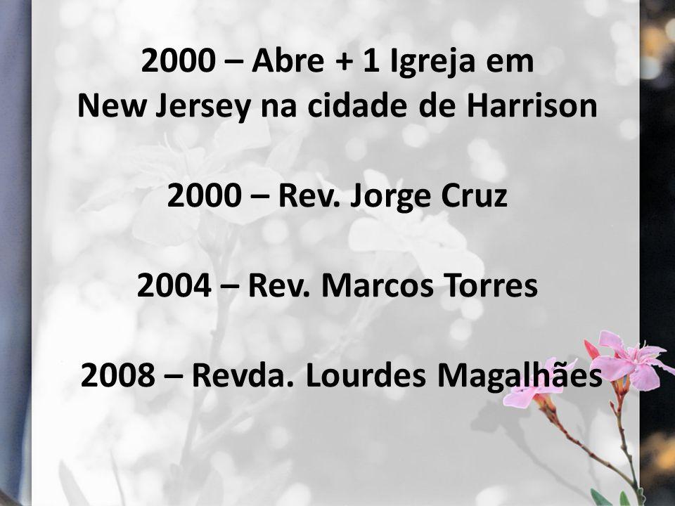 2000 – Abre + 1 Igreja em New Jersey na cidade de Harrison 2000 – Rev. Jorge Cruz 2004 – Rev. Marcos Torres 2008 – Revda. Lourdes Magalhães