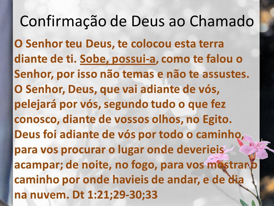 Confirmação de Deus ao Chamado O Senhor teu Deus, te colocou esta terra diante de ti. Sobe, possui-a, como te falou o Senhor, por isso não temas e não