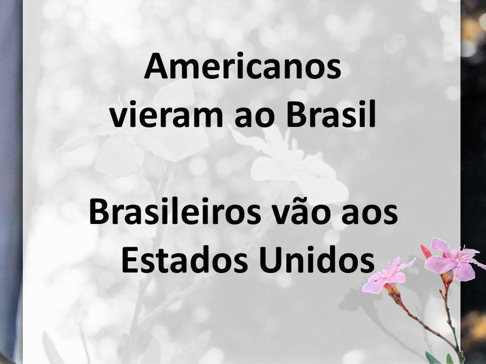Americanos vieram ao Brasil Brasileiros vão aos Estados Unidos