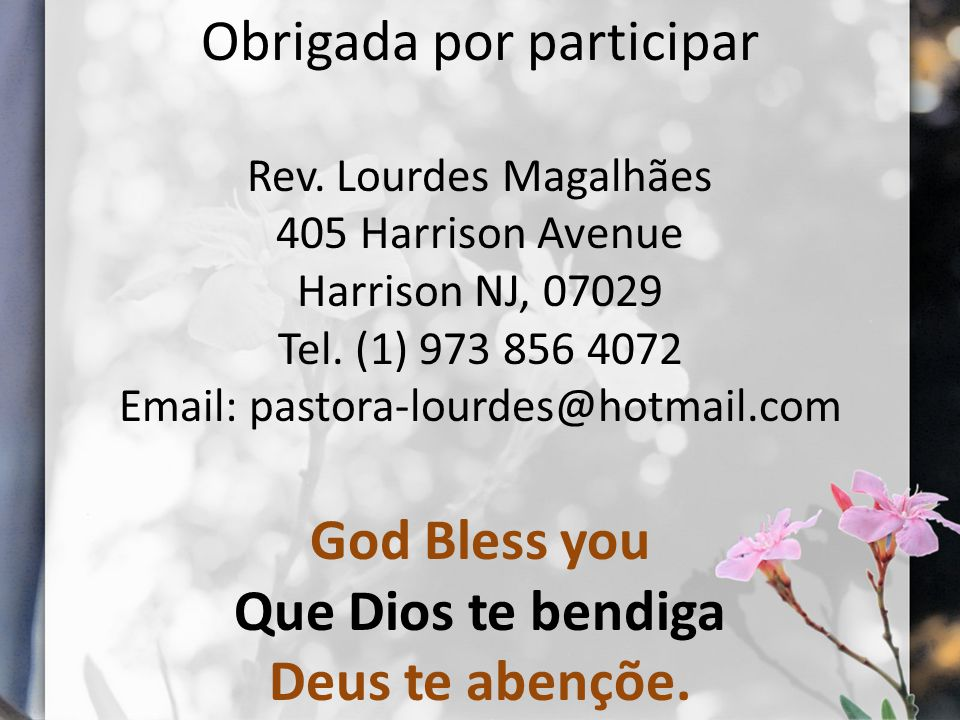 Obrigada por participar Rev. Lourdes Magalhães 405 Harrison Avenue Harrison NJ, 07029 Tel. (1) 973 856 4072 Email: pastora-lourdes@hotmail.com God Ble
