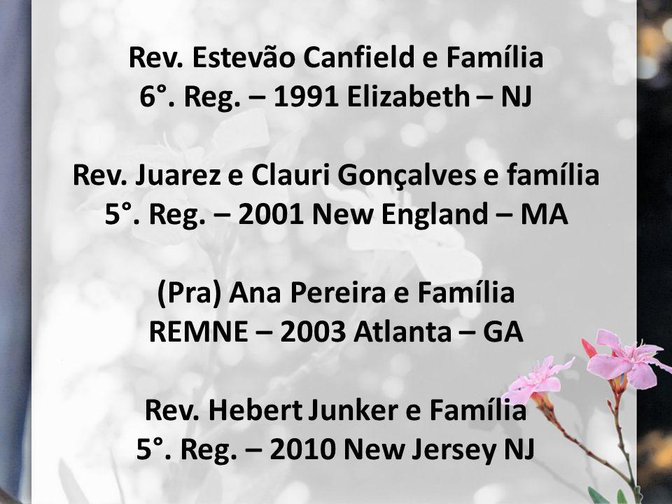 Rev. Estevão Canfield e Família 6°. Reg. – 1991 Elizabeth – NJ Rev. Juarez e Clauri Gonçalves e família 5°. Reg. – 2001 New England – MA (Pra) Ana Per