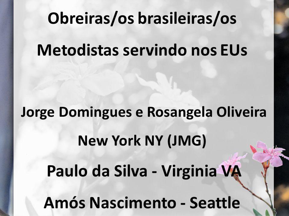 Obreiras/os brasileiras/os Metodistas servindo nos EUs Jorge Domingues e Rosangela Oliveira New York NY (JMG) Paulo da Silva - Virginia VA Amós Nascimento - Seattle