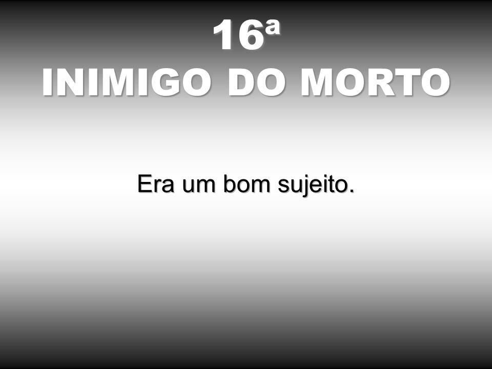 16ª INIMIGO DO MORTO