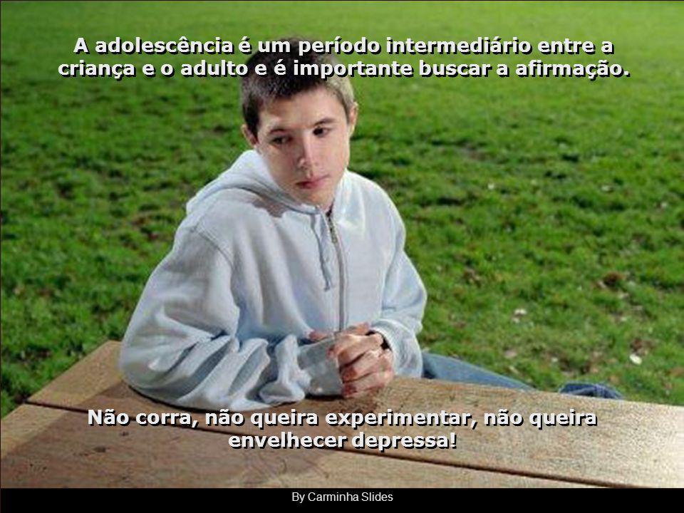 By Carminha Slides As crianças querem crescer depressa, os adolescentes querem ser adultos depressa e os mais vividos gostariam de voltar atrás. As cr