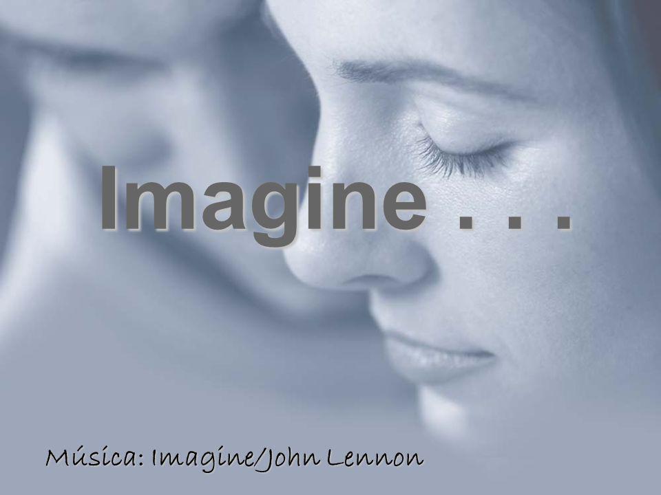 Imagine... Música: Imagine/John Lennon