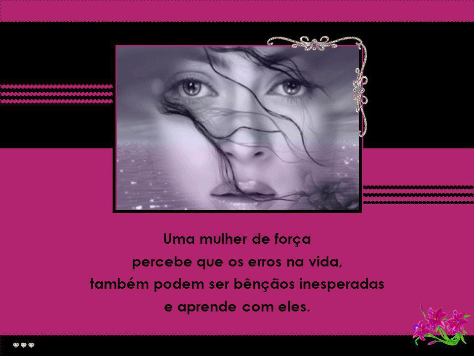 Uma mulher forte comete erros e evita-os no futuro...