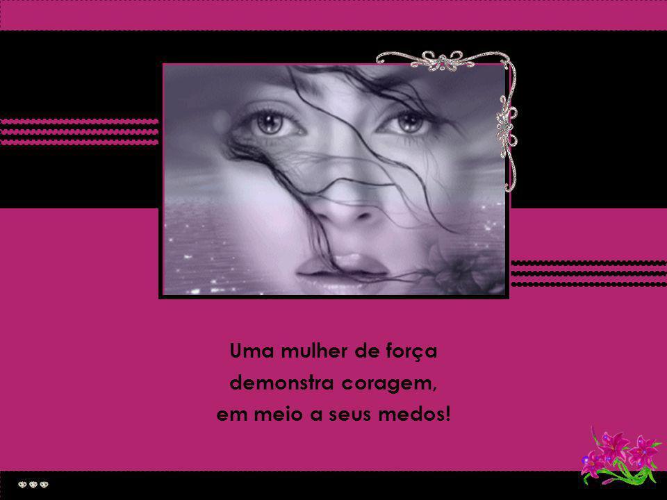 Uma mulher forte não tem medo de nada...
