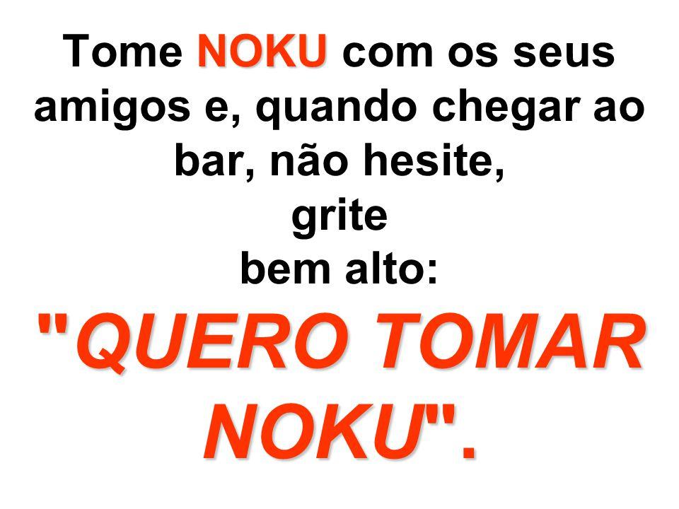 NOKU NOKU Você poderá tomar NOKU em pé, deitado, do jeito que você achar melhor e sentir satisfação. É delicioso o hábito de tomar NOKU.