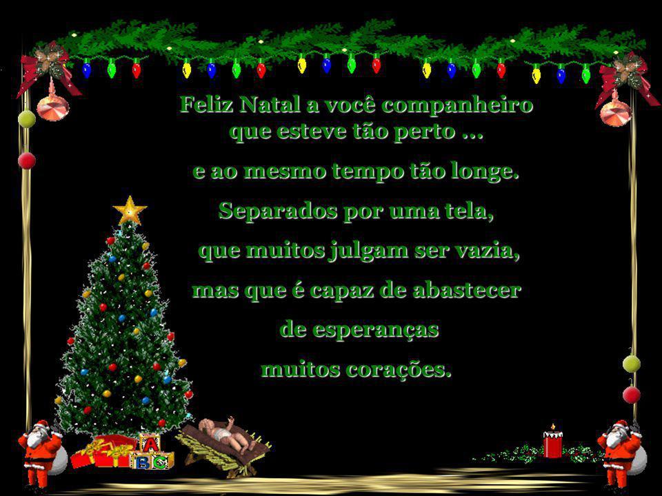 Feliz Natal a você companheiro que ama... Se preocupa... respeita... se faz presente, distribui alegria, de um jeito que muitos não conseguem compreen