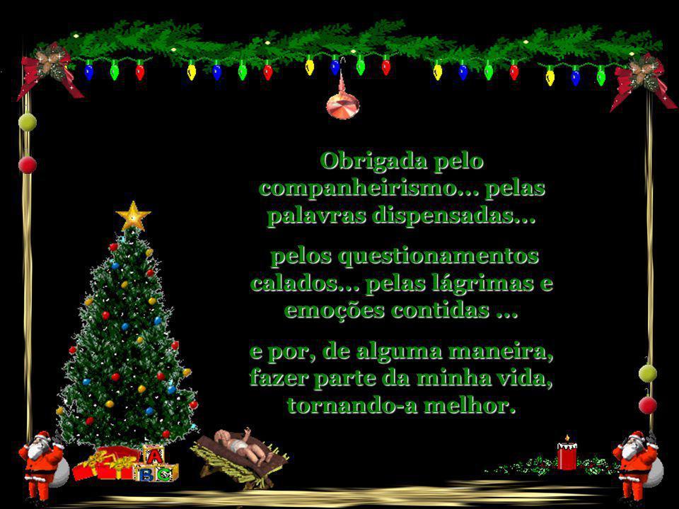 Feliz Natal a você companheiro, que mora perto ou distante... que conhece meu rosto... meus sonhos... meu gosto... e a cor dos olhos meus, de uma form