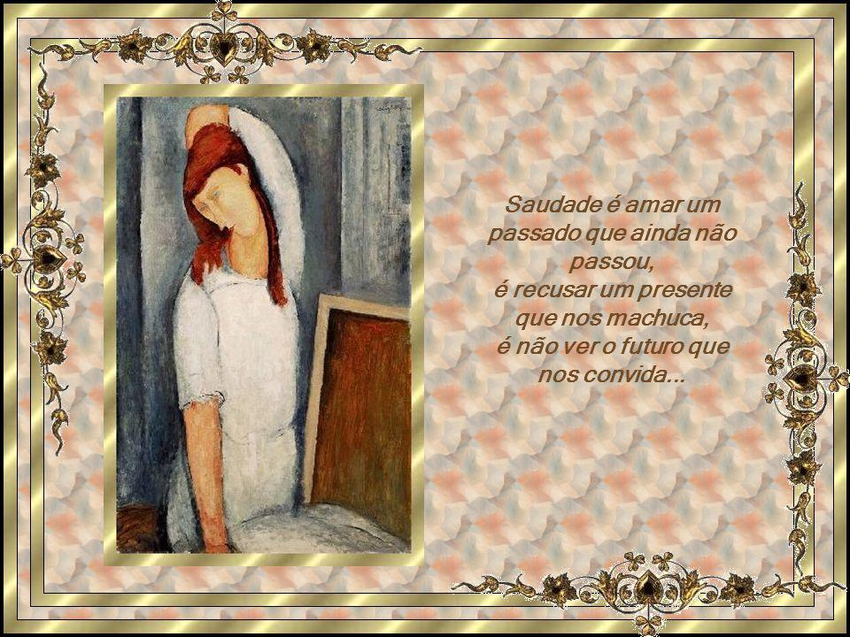 Saudade é amar um passado que ainda não passou, é recusar um presente que nos machuca, é não ver o futuro que nos convida...
