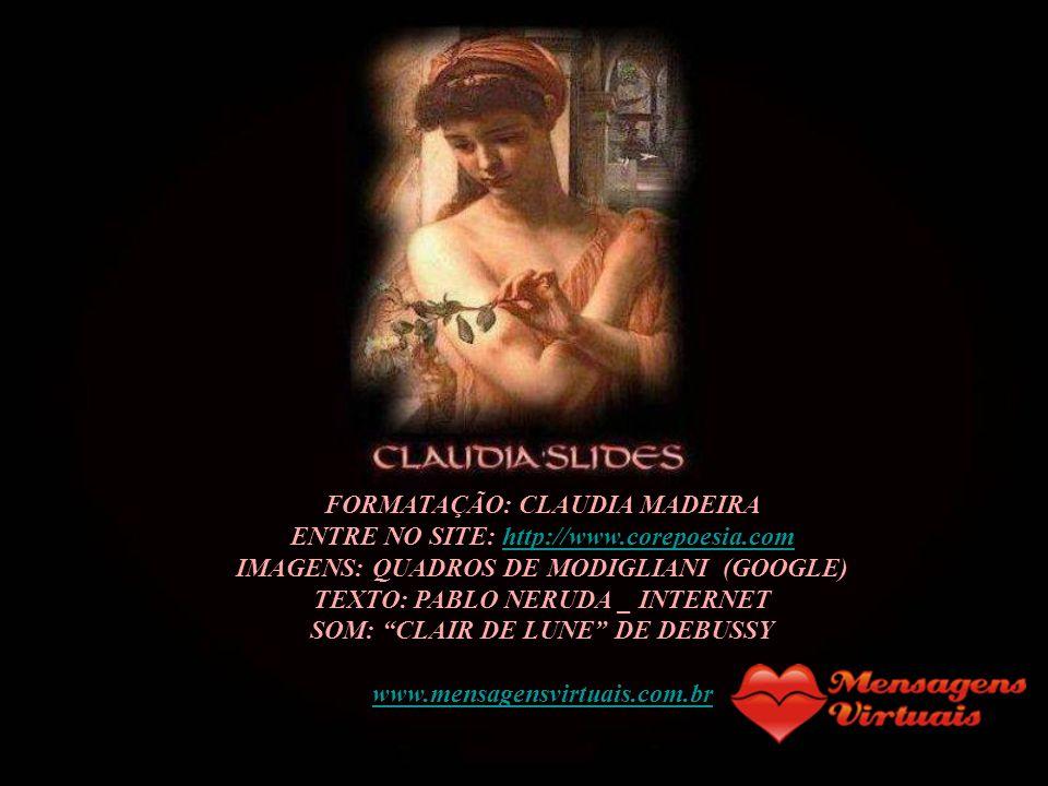 FORMATAÇÃO: CLAUDIA MADEIRA ENTRE NO SITE: http://www.corepoesia.comhttp://www.corepoesia.com IMAGENS: QUADROS DE MODIGLIANI (GOOGLE) TEXTO: PABLO NERUDA _ INTERNET SOM: CLAIR DE LUNE DE DEBUSSY www.mensagensvirtuais.com.br