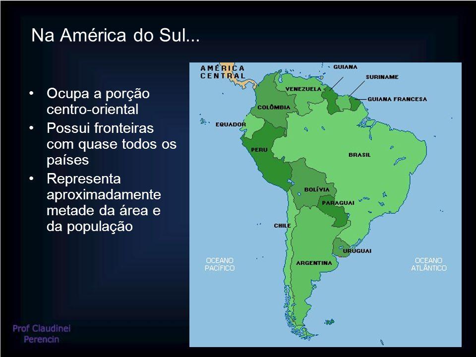 Na América do Sul... Ocupa a porção centro-oriental Possui fronteiras com quase todos os países Representa aproximadamente metade da área e da populaç