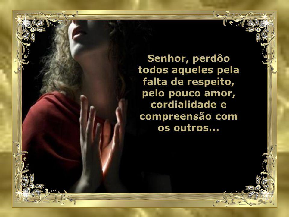 Quero também pedir perdão Senhor, a todos que maltratei, pela falta de humildade ou piedade. Quantas pessoas fiz chorar por egoísmo ou indiferença.