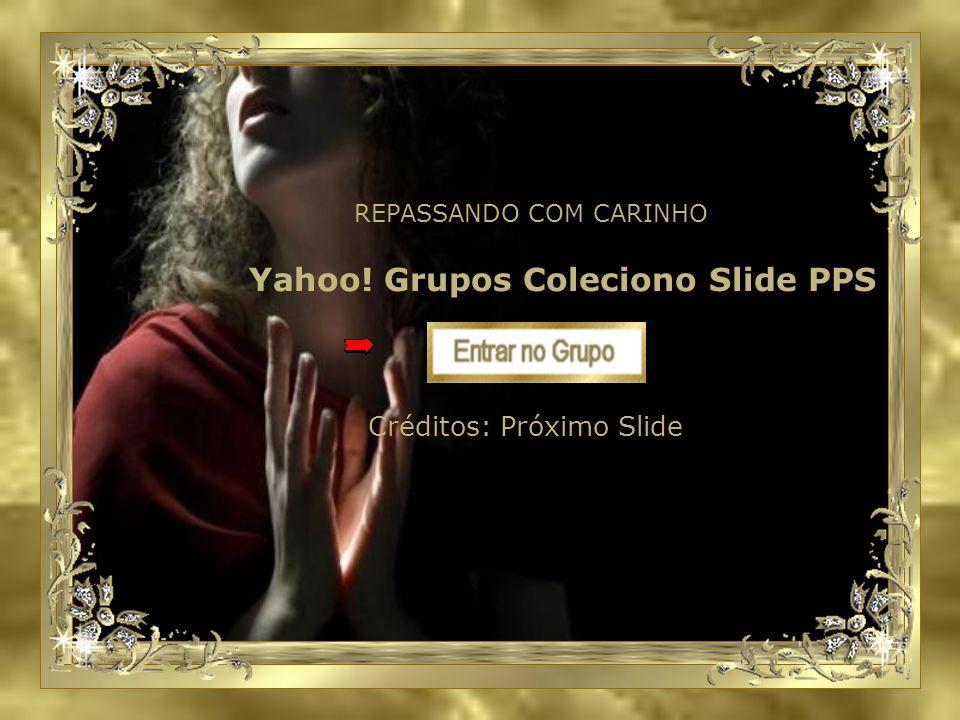 Yahoo! Grupos Coleciono Slide PPS REPASSANDO COM CARINHO Créditos: Próximo Slide