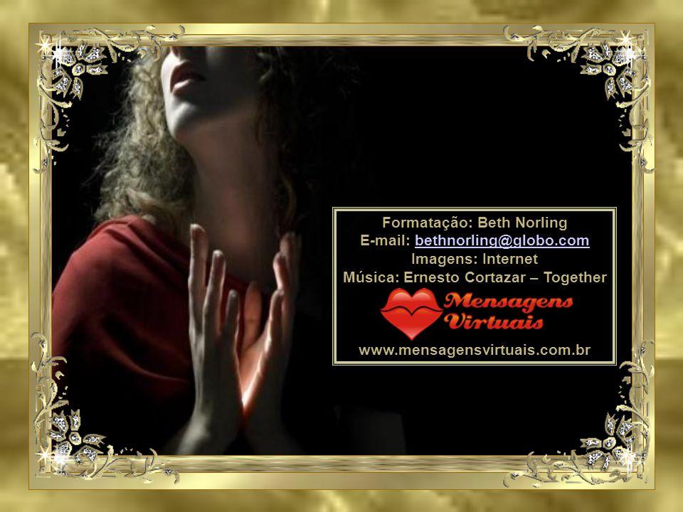 Formatação: Beth Norling E-mail: bethnorling@globo.com bethnorling@globo.com Imagens: Internet Música: Ernesto Cortazar – Together www.mensagensvirtuais.com.br