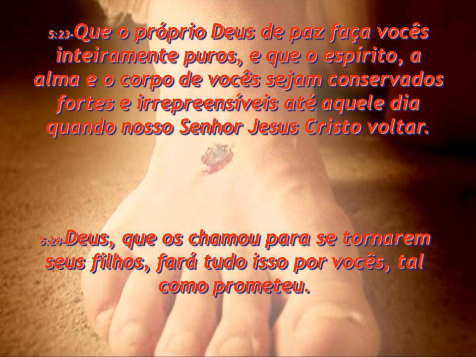 5:17- Permaneçam sempre em oração. 5:17-Permaneçam sempre em oração. 5:18- Sejam sempre agradecidos, haja o que houver, porque esta é a vontade de Deu