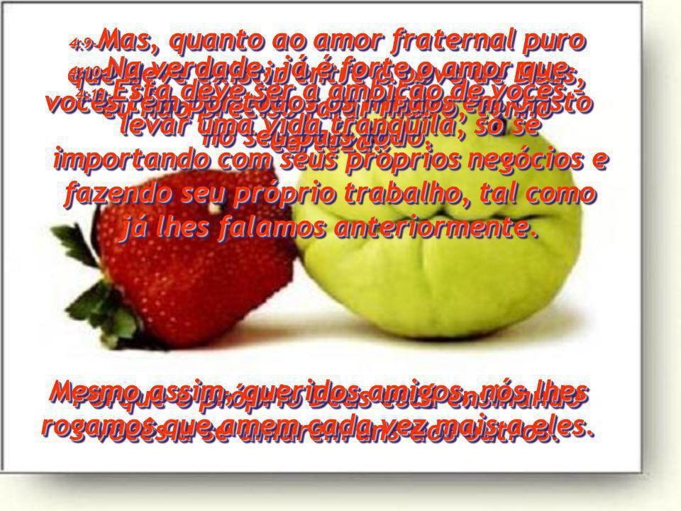4:9- Mas, quanto ao amor fraternal puro que deve existir entre o povo de Deus, eu não preciso falar muito, tenho certeza.