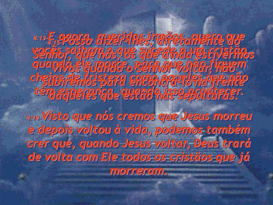 4:13- E agora, queridos irmãos, quero que vocês saibam o que sucede a um cristão quando ele morre, para que não fiquem cheios de tristeza como aqueles que não têm esperança, quando isso acontecer.