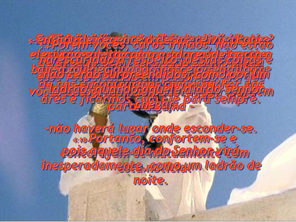 4:16- Pois o próprio Senhor descerá do céu com um potente clamor, com o vibrante brado do arcanjo e com o vigoroso toque da trombeta de Deus.