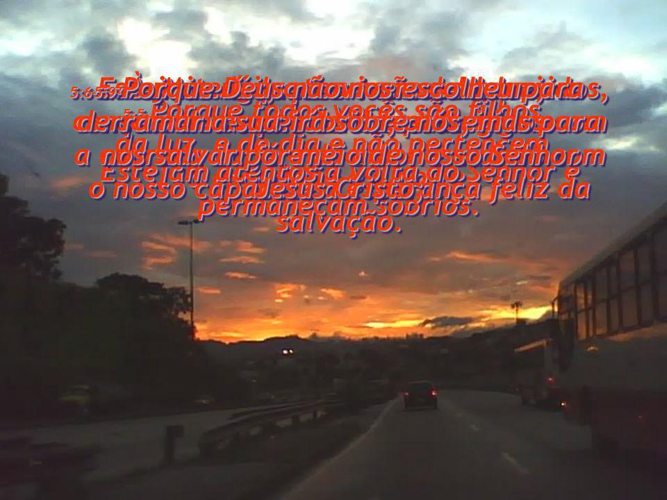 5:5- Porque todos vocês são filhos da luz, e do dia e não pertencem à escuridão e à noite.