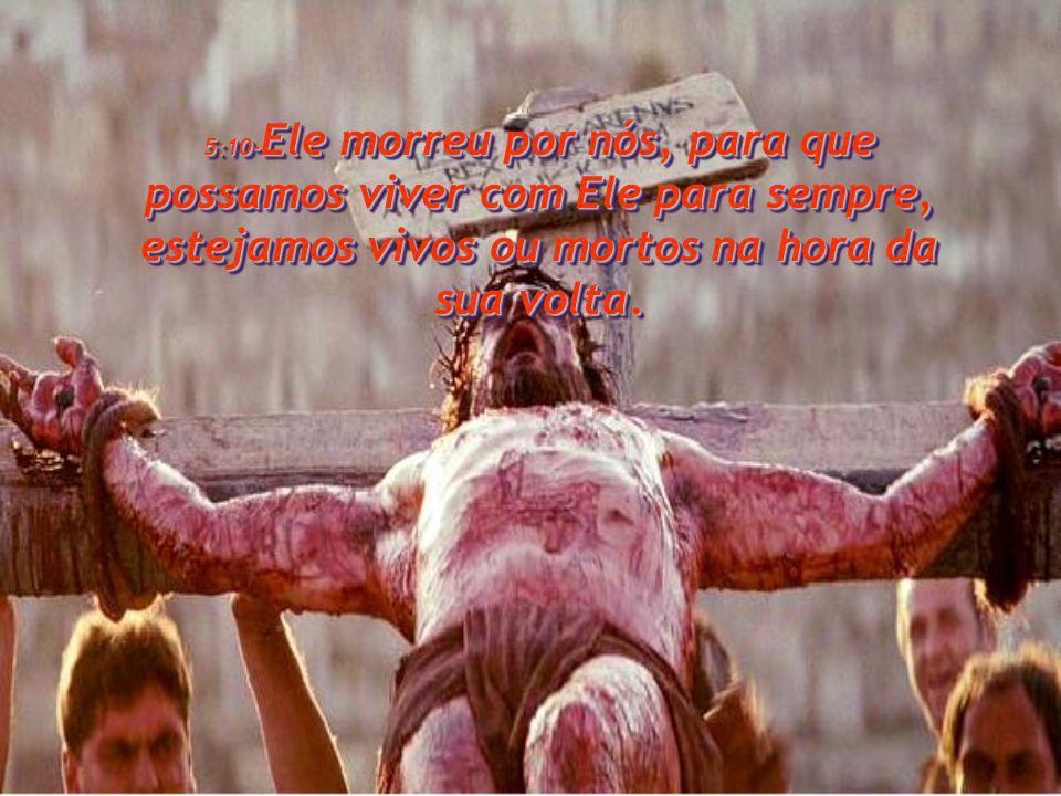 5:10- Ele morreu por nós, para que possamos viver com Ele para sempre, estejamos vivos ou mortos na hora da sua volta.