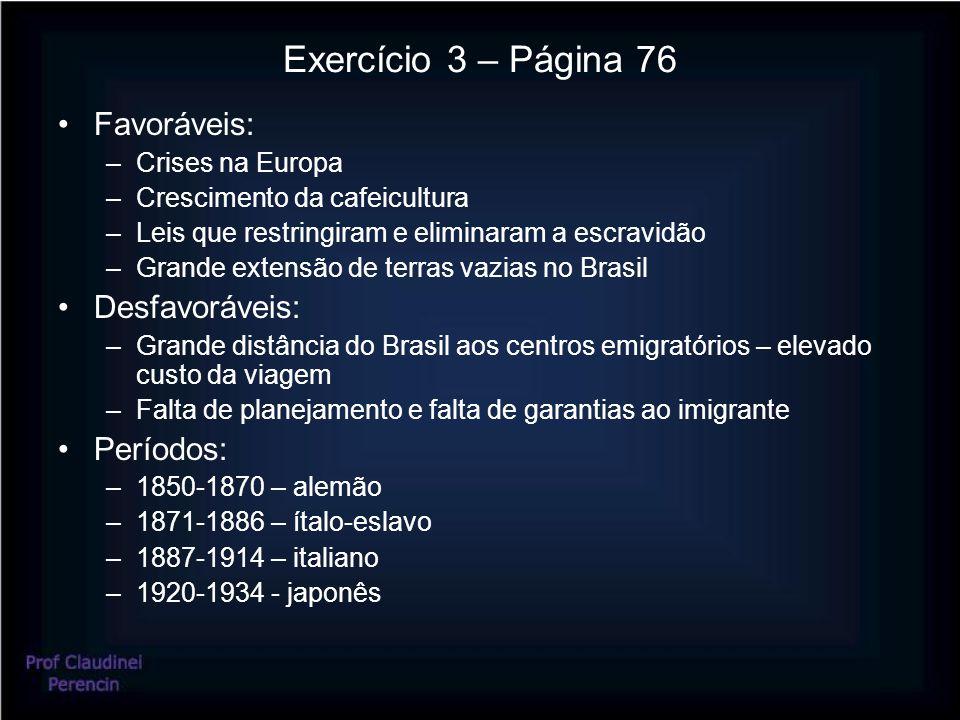 Exercício 3 – Página 76 Favoráveis: –Crises na Europa –Crescimento da cafeicultura –Leis que restringiram e eliminaram a escravidão –Grande extensão d