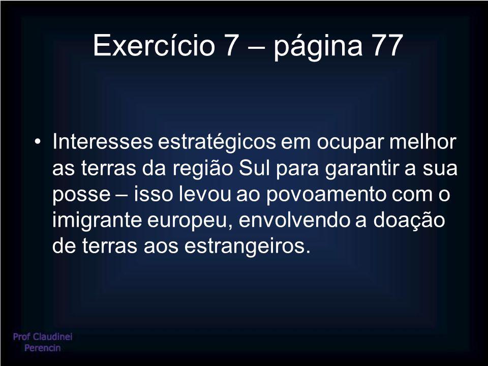 Exercício 7 – página 77 Interesses estratégicos em ocupar melhor as terras da região Sul para garantir a sua posse – isso levou ao povoamento com o imigrante europeu, envolvendo a doação de terras aos estrangeiros.