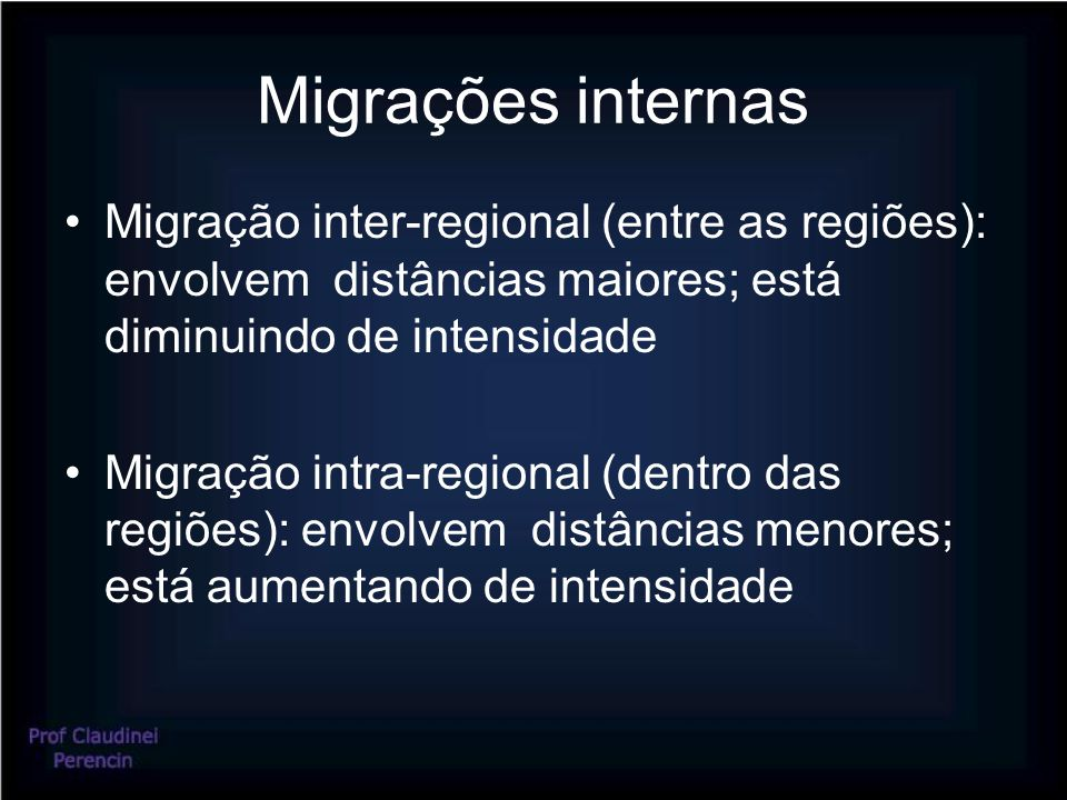 Migrações internas Migração inter-regional (entre as regiões): envolvem distâncias maiores; está diminuindo de intensidade Migração intra-regional (dentro das regiões): envolvem distâncias menores; está aumentando de intensidade
