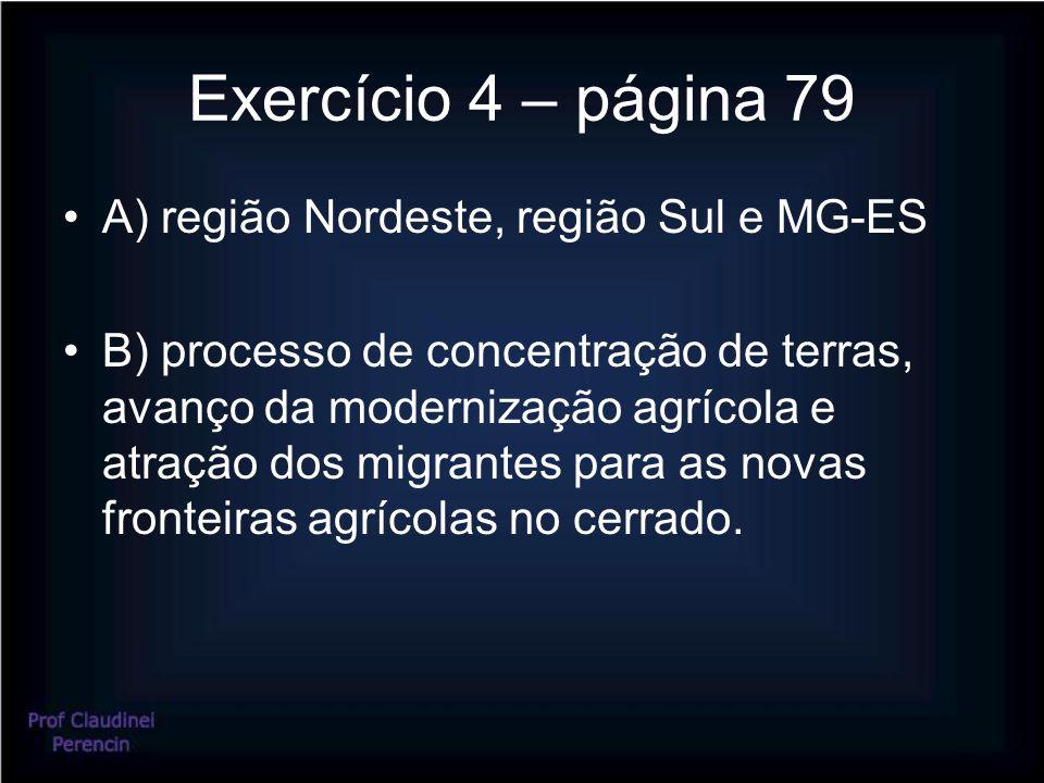 Exercício 4 – página 79 A) região Nordeste, região Sul e MG-ES B) processo de concentração de terras, avanço da modernização agrícola e atração dos migrantes para as novas fronteiras agrícolas no cerrado.