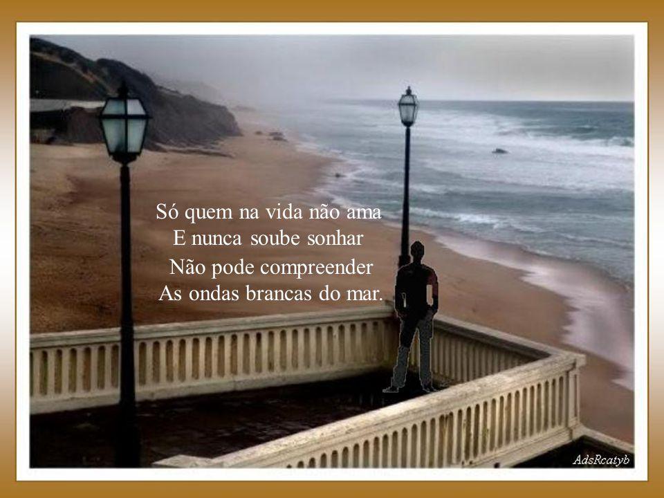 Só quem na vida não ama E nunca soube sonhar Não pode compreender As ondas brancas do mar.