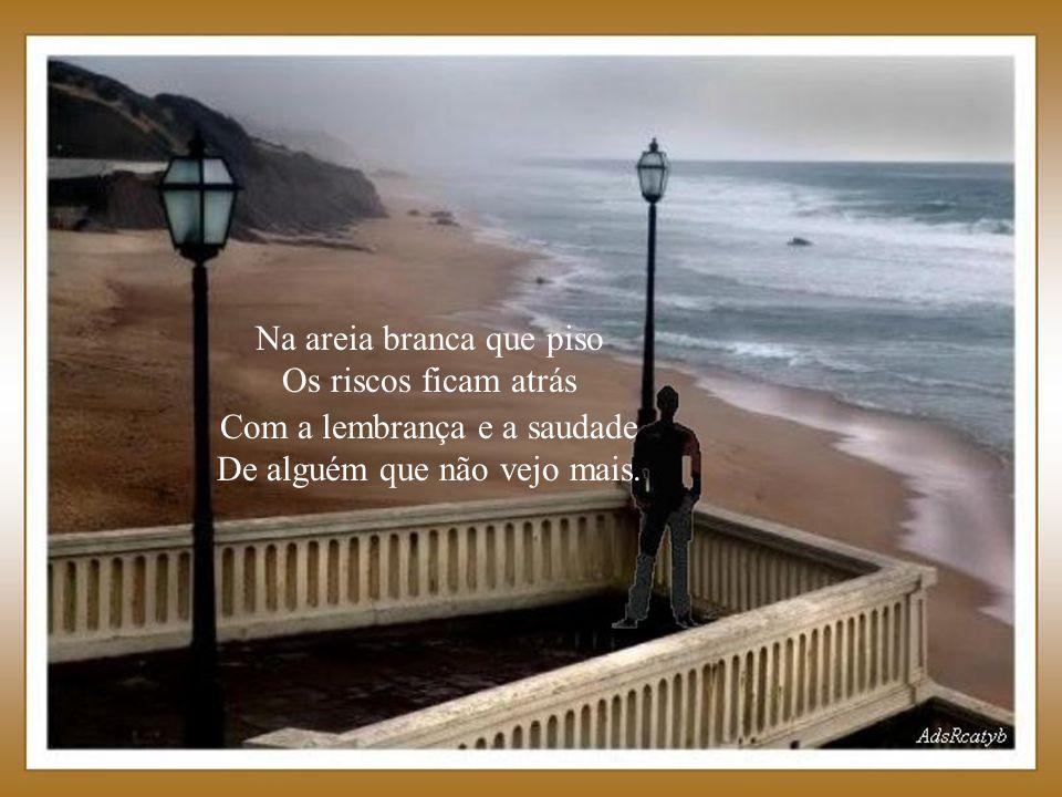 Na areia branca que piso Os riscos ficam atrás Com a lembrança e a saudade De alguém que não vejo mais.