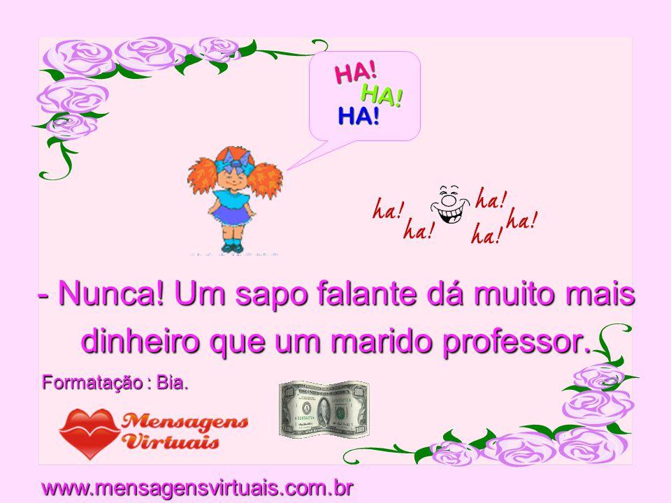 - Nunca.Um sapo falante dá muito mais dinheiro que um marido professor.
