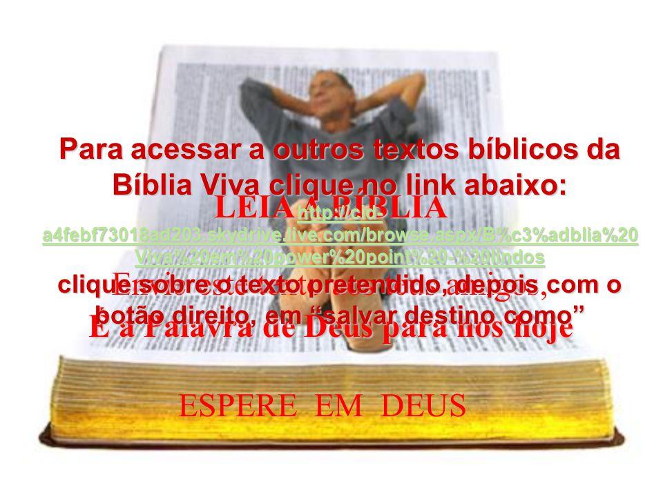 LEIA A BÍBLIA É a Palavra de Deus para nós hoje Envie este texto aos teus amigos, ESPERE EM DEUS Para acessar a outros textos bíblicos da Bíblia Viva clique no link abaixo: http://cid- a4febf73018ad203.skydrive.live.com/browse.aspx/B%c3%adblia%20 Viva%20em%20power%20point%20-%20lindos http://cid- a4febf73018ad203.skydrive.live.com/browse.aspx/B%c3%adblia%20 Viva%20em%20power%20point%20-%20lindos clique sobre o texto pretendido, depois com o botão direito, em salvar destino como http://cid- a4febf73018ad203.skydrive.live.com/browse.aspx/B%c3%adblia%20 Viva%20em%20power%20point%20-%20lindos