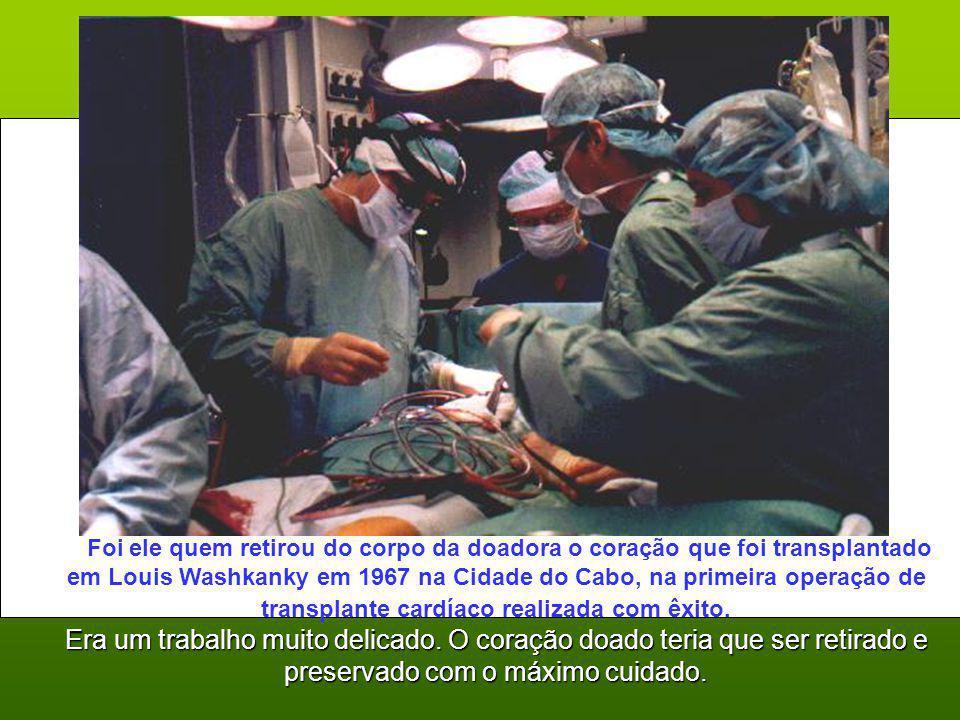 Foi ele quem retirou do corpo da doadora o coração que foi transplantado em Louis Washkanky em 1967 na Cidade do Cabo, na primeira operação de transplante cardíaco realizada com êxito.