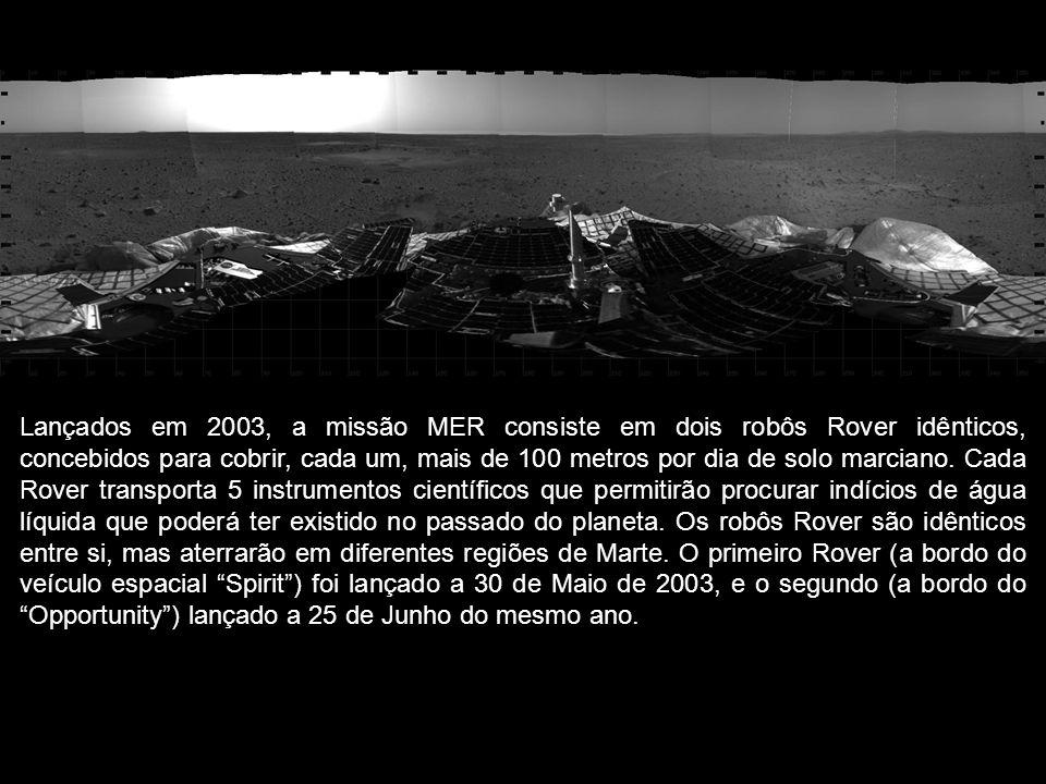 Lançados em 2003, a missão MER consiste em dois robôs Rover idênticos, concebidos para cobrir, cada um, mais de 100 metros por dia de solo marciano. C